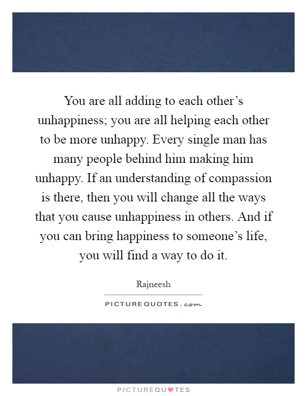 You are all adding to each other's unhappiness; you are all helping each other to be more unhappy. Every single man has many people behind him making him unhappy. If an understanding of compassion is there, then you will change all the ways that you cause unhappiness in others. And if you can bring happiness to someone's life, you will find a way to do it Picture Quote #1