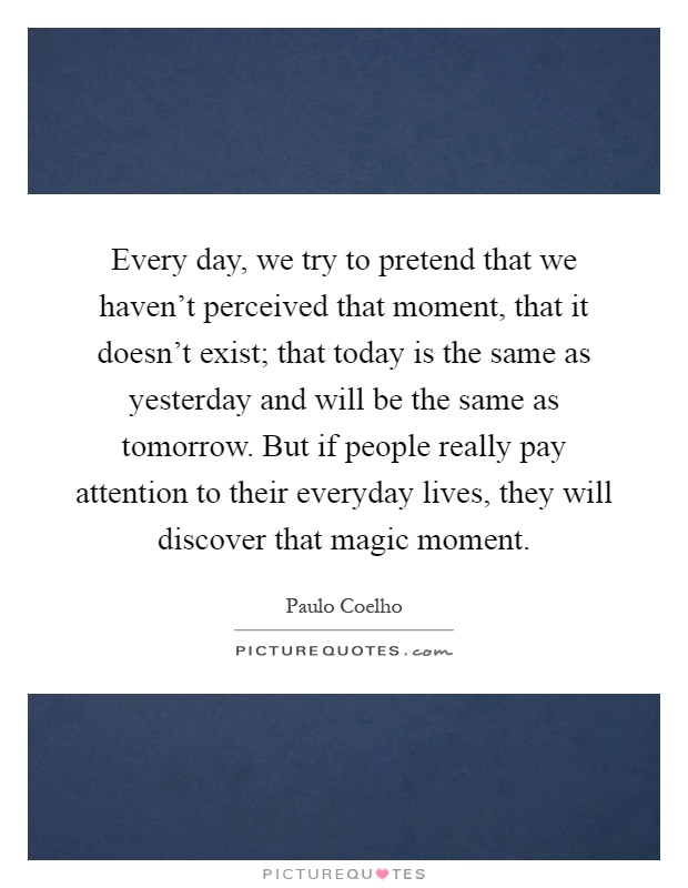 Every day, we try to pretend that we haven't perceived that moment, that it doesn't exist; that today is the same as yesterday and will be the same as tomorrow. But if people really pay attention to their everyday lives, they will discover that magic moment Picture Quote #1