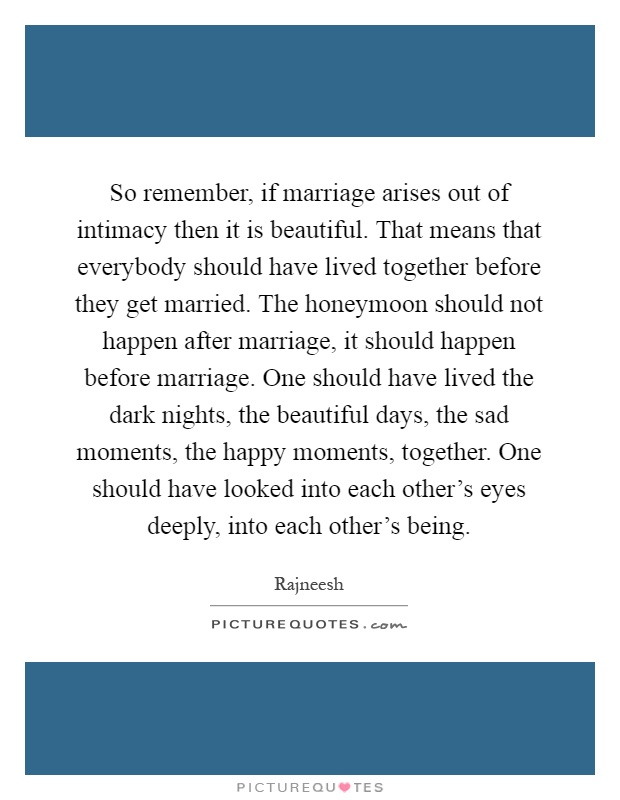 So remember, if marriage arises out of intimacy then it is beautiful. That means that everybody should have lived together before they get married. The honeymoon should not happen after marriage, it should happen before marriage. One should have lived the dark nights, the beautiful days, the sad moments, the happy moments, together. One should have looked into each other's eyes deeply, into each other's being Picture Quote #1