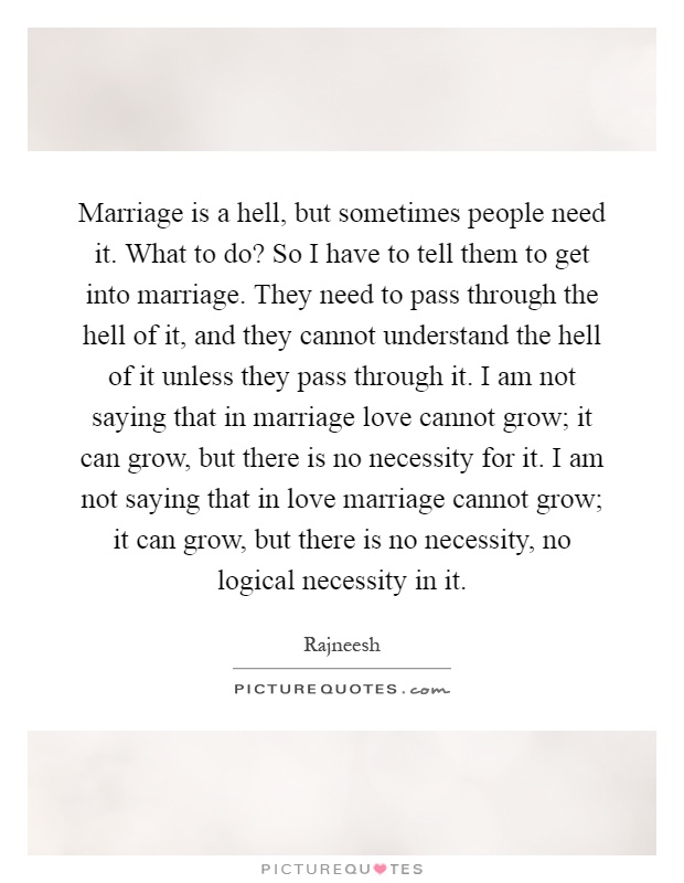 Marriage is a hell, but sometimes people need it. What to do? So I have to tell them to get into marriage. They need to pass through the hell of it, and they cannot understand the hell of it unless they pass through it. I am not saying that in marriage love cannot grow; it can grow, but there is no necessity for it. I am not saying that in love marriage cannot grow; it can grow, but there is no necessity, no logical necessity in it Picture Quote #1