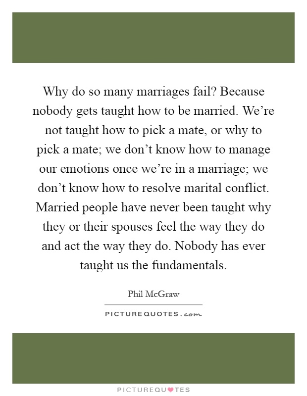 Why do so many marriages fail? Because nobody gets taught how to be married. We're not taught how to pick a mate, or why to pick a mate; we don't know how to manage our emotions once we're in a marriage; we don't know how to resolve marital conflict. Married people have never been taught why they or their spouses feel the way they do and act the way they do. Nobody has ever taught us the fundamentals Picture Quote #1
