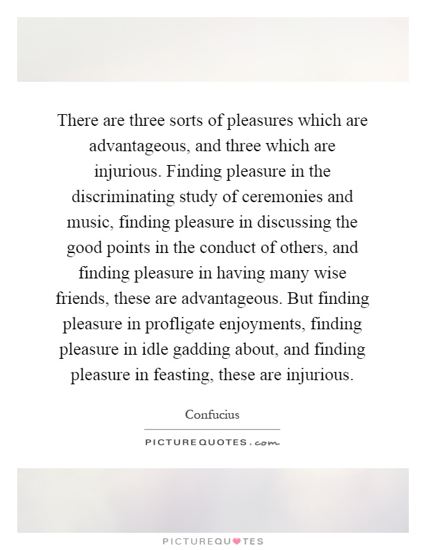 There are three sorts of pleasures which are advantageous, and three which are injurious. Finding pleasure in the discriminating study of ceremonies and music, finding pleasure in discussing the good points in the conduct of others, and finding pleasure in having many wise friends, these are advantageous. But finding pleasure in profligate enjoyments, finding pleasure in idle gadding about, and finding pleasure in feasting, these are injurious Picture Quote #1