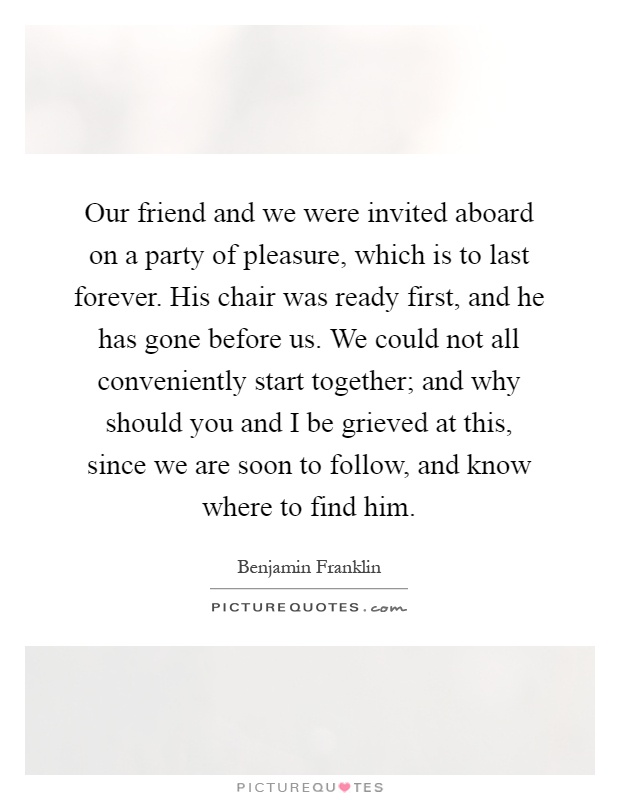 Our friend and we were invited aboard on a party of pleasure, which is to last forever. His chair was ready first, and he has gone before us. We could not all conveniently start together; and why should you and I be grieved at this, since we are soon to follow, and know where to find him Picture Quote #1