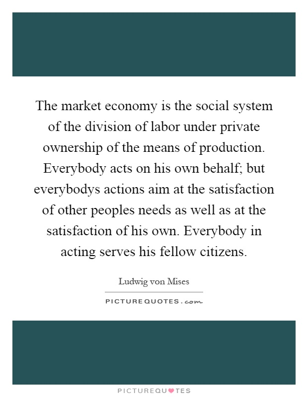 The market economy is the social system of the division of labor under private ownership of the means of production. Everybody acts on his own behalf; but everybodys actions aim at the satisfaction of other peoples needs as well as at the satisfaction of his own. Everybody in acting serves his fellow citizens Picture Quote #1