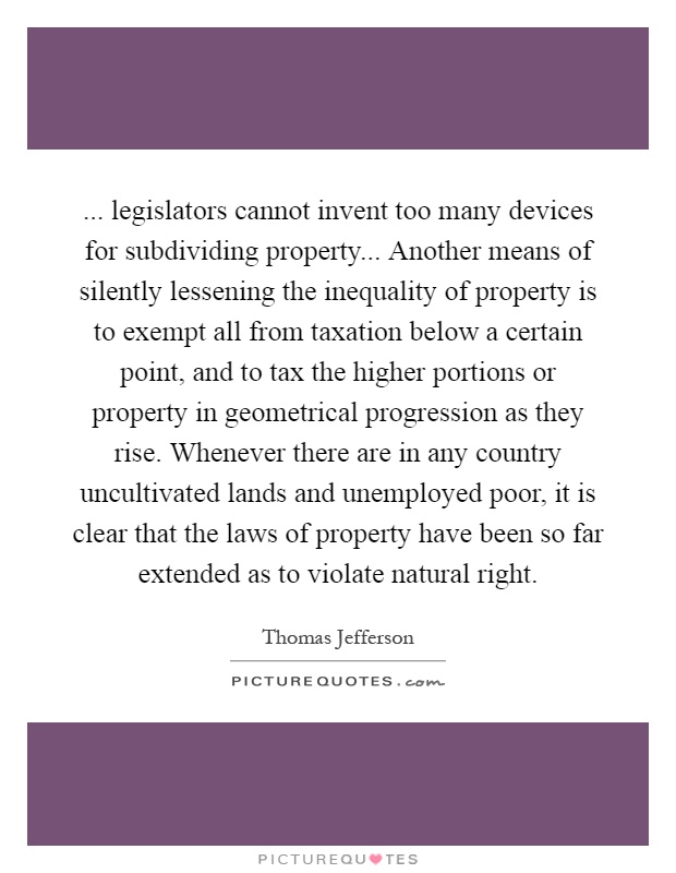 ... legislators cannot invent too many devices for subdividing property... Another means of silently lessening the inequality of property is to exempt all from taxation below a certain point, and to tax the higher portions or property in geometrical progression as they rise. Whenever there are in any country uncultivated lands and unemployed poor, it is clear that the laws of property have been so far extended as to violate natural right Picture Quote #1