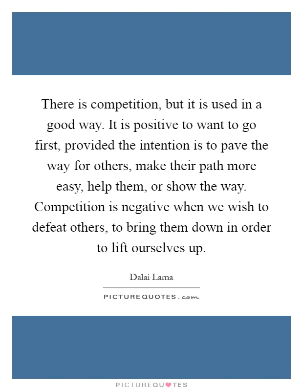 There is competition, but it is used in a good way. It is positive to want to go first, provided the intention is to pave the way for others, make their path more easy, help them, or show the way. Competition is negative when we wish to defeat others, to bring them down in order to lift ourselves up Picture Quote #1
