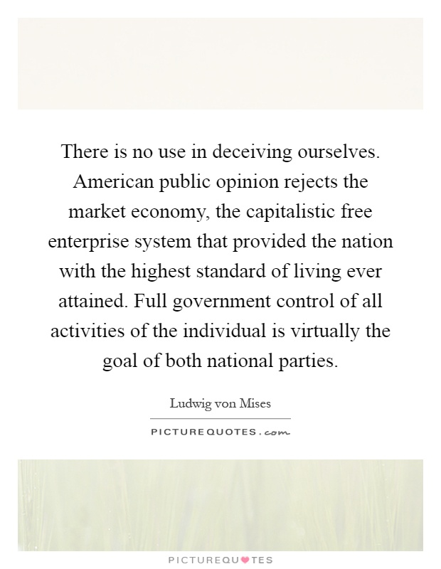 There is no use in deceiving ourselves. American public opinion rejects the market economy, the capitalistic free enterprise system that provided the nation with the highest standard of living ever attained. Full government control of all activities of the individual is virtually the goal of both national parties Picture Quote #1
