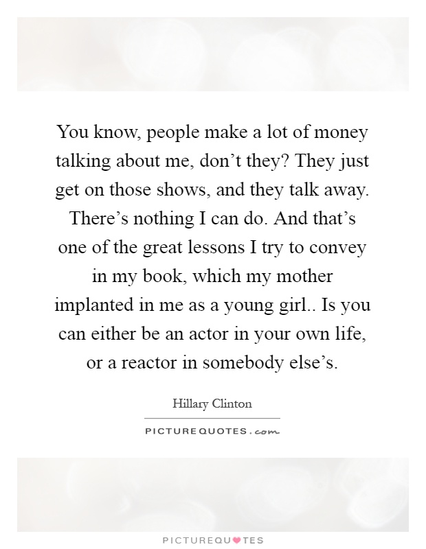 You know, people make a lot of money talking about me, don't they? They just get on those shows, and they talk away. There's nothing I can do. And that's one of the great lessons I try to convey in my book, which my mother implanted in me as a young girl.. Is you can either be an actor in your own life, or a reactor in somebody else's Picture Quote #1