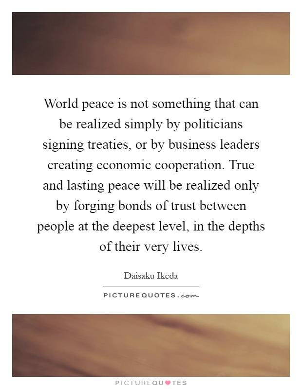 World peace is not something that can be realized simply by politicians signing treaties, or by business leaders creating economic cooperation. True and lasting peace will be realized only by forging bonds of trust between people at the deepest level, in the depths of their very lives Picture Quote #1