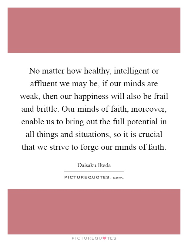 No matter how healthy, intelligent or affluent we may be, if our minds are weak, then our happiness will also be frail and brittle. Our minds of faith, moreover, enable us to bring out the full potential in all things and situations, so it is crucial that we strive to forge our minds of faith Picture Quote #1
