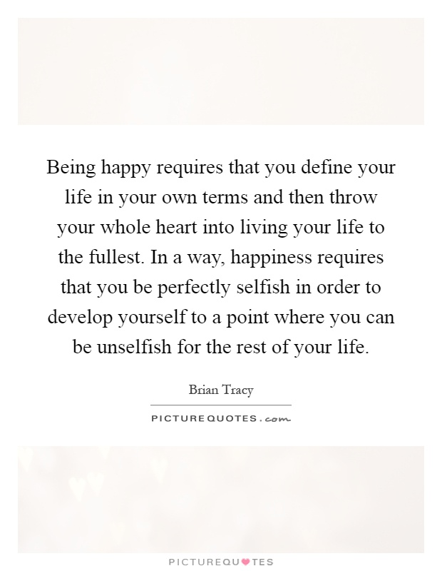 Being happy requires that you define your life in your own terms and then throw your whole heart into living your life to the fullest. In a way, happiness requires that you be perfectly selfish in order to develop yourself to a point where you can be unselfish for the rest of your life Picture Quote #1
