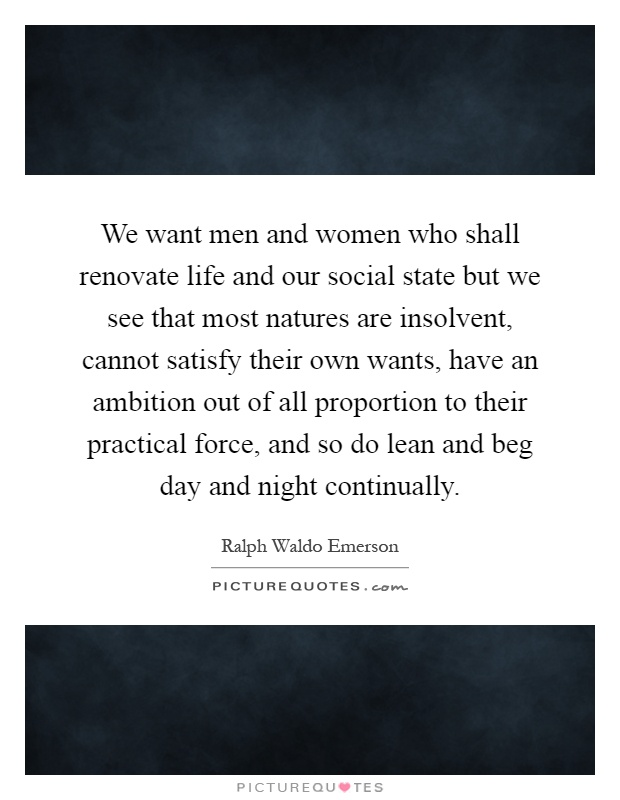 We want men and women who shall renovate life and our social state but we see that most natures are insolvent, cannot satisfy their own wants, have an ambition out of all proportion to their practical force, and so do lean and beg day and night continually Picture Quote #1