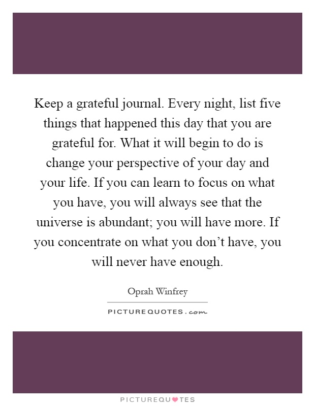 Keep a grateful journal. Every night, list five things that happened this day that you are grateful for. What it will begin to do is change your perspective of your day and your life. If you can learn to focus on what you have, you will always see that the universe is abundant; you will have more. If you concentrate on what you don't have, you will never have enough Picture Quote #1