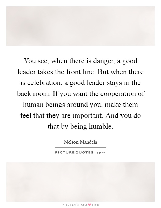 You see, when there is danger, a good leader takes the front line. But when there is celebration, a good leader stays in the back room. If you want the cooperation of human beings around you, make them feel that they are important. And you do that by being humble Picture Quote #1
