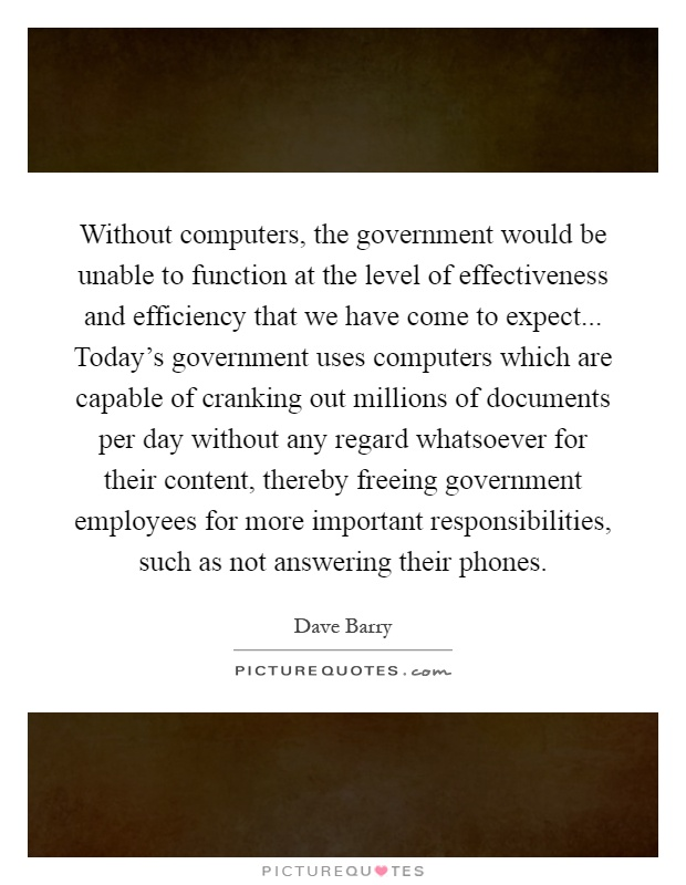 Without computers, the government would be unable to function at the level of effectiveness and efficiency that we have come to expect... Today's government uses computers which are capable of cranking out millions of documents per day without any regard whatsoever for their content, thereby freeing government employees for more important responsibilities, such as not answering their phones Picture Quote #1