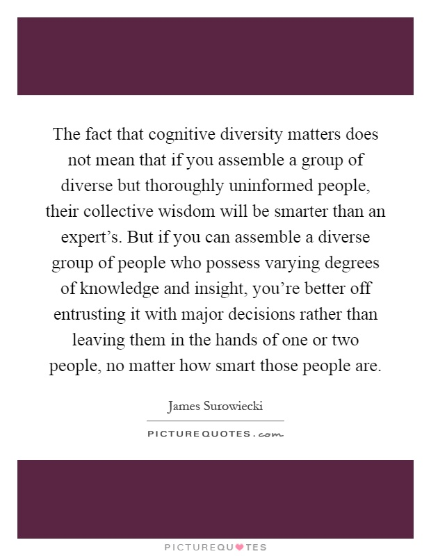 The fact that cognitive diversity matters does not mean that if you assemble a group of diverse but thoroughly uninformed people, their collective wisdom will be smarter than an expert's. But if you can assemble a diverse group of people who possess varying degrees of knowledge and insight, you're better off entrusting it with major decisions rather than leaving them in the hands of one or two people, no matter how smart those people are Picture Quote #1