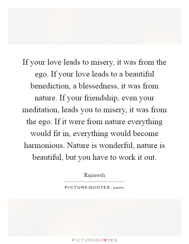 if your love leads to misery it was from the ego if your love