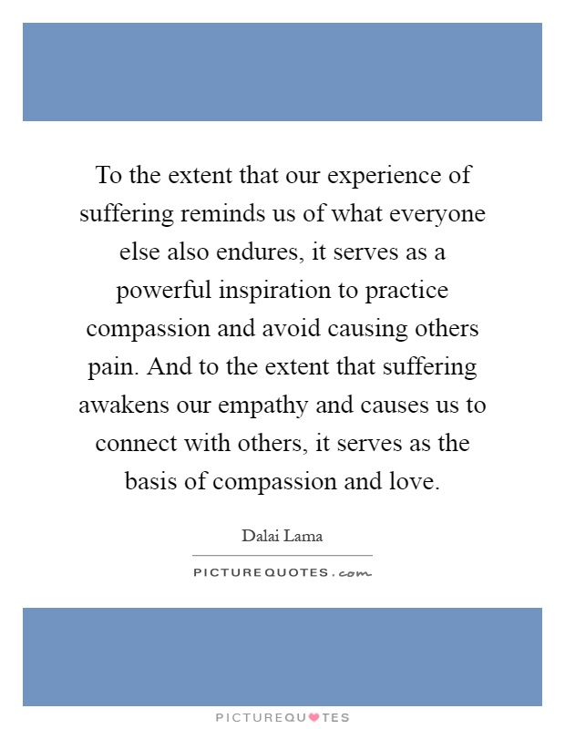 To the extent that our experience of suffering reminds us of what everyone else also endures, it serves as a powerful inspiration to practice compassion and avoid causing others pain. And to the extent that suffering awakens our empathy and causes us to connect with others, it serves as the basis of compassion and love Picture Quote #1