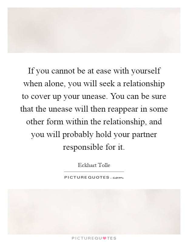 If you cannot be at ease with yourself when alone, you will seek a relationship to cover up your unease. You can be sure that the unease will then reappear in some other form within the relationship, and you will probably hold your partner responsible for it Picture Quote #1