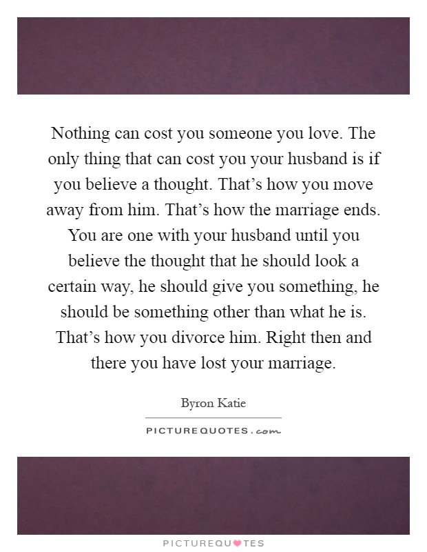 Nothing can cost you someone you love. The only thing that can cost you your husband is if you believe a thought. That's how you move away from him. That's how the marriage ends. You are one with your husband until you believe the thought that he should look a certain way, he should give you something, he should be something other than what he is. That's how you divorce him. Right then and there you have lost your marriage Picture Quote #1