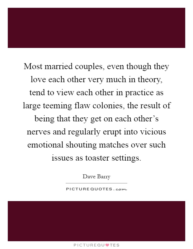 Most married couples, even though they love each other very much in theory, tend to view each other in practice as large teeming flaw colonies, the result of being that they get on each other's nerves and regularly erupt into vicious emotional shouting matches over such issues as toaster settings Picture Quote #1