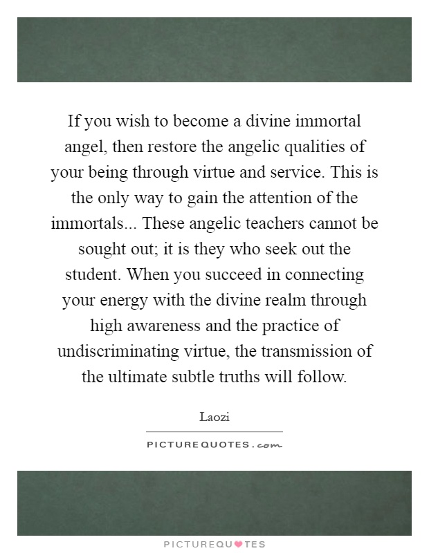 If you wish to become a divine immortal angel, then restore the angelic qualities of your being through virtue and service. This is the only way to gain the attention of the immortals... These angelic teachers cannot be sought out; it is they who seek out the student. When you succeed in connecting your energy with the divine realm through high awareness and the practice of undiscriminating virtue, the transmission of the ultimate subtle truths will follow Picture Quote #1