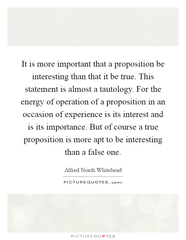 It is more important that a proposition be interesting than that it be true. This statement is almost a tautology. For the energy of operation of a proposition in an occasion of experience is its interest and is its importance. But of course a true proposition is more apt to be interesting than a false one Picture Quote #1