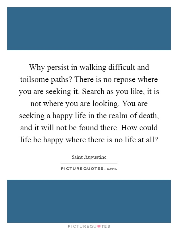Why persist in walking difficult and toilsome paths? There is no repose where you are seeking it. Search as you like, it is not where you are looking. You are seeking a happy life in the realm of death, and it will not be found there. How could life be happy where there is no life at all? Picture Quote #1