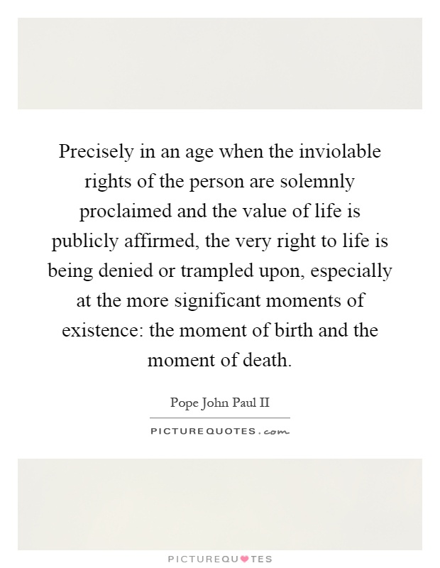 Precisely in an age when the inviolable rights of the person are solemnly proclaimed and the value of life is publicly affirmed, the very right to life is being denied or trampled upon, especially at the more significant moments of existence: the moment of birth and the moment of death Picture Quote #1