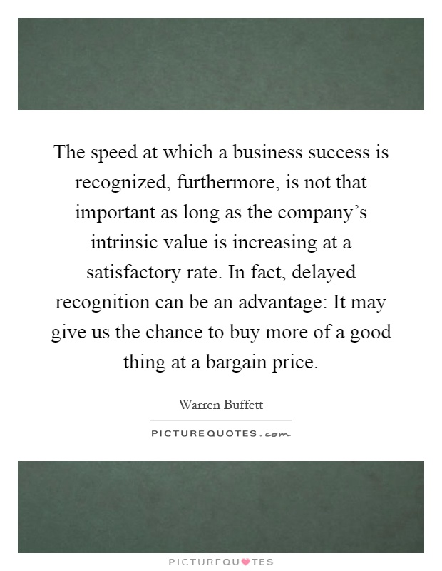The speed at which a business success is recognized, furthermore, is not that important as long as the company's intrinsic value is increasing at a satisfactory rate. In fact, delayed recognition can be an advantage: It may give us the chance to buy more of a good thing at a bargain price Picture Quote #1