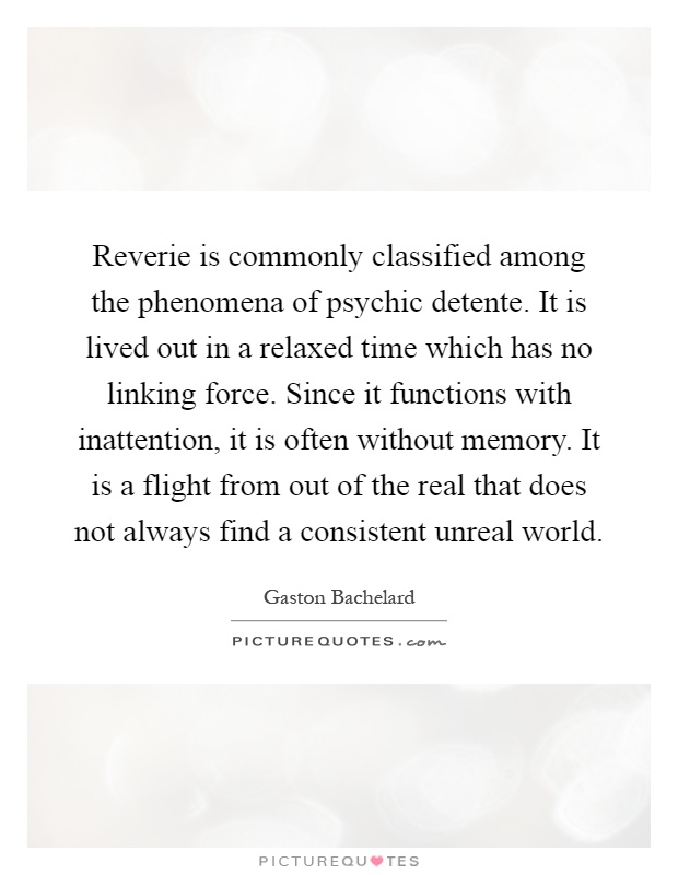 Reverie is commonly classified among the phenomena of psychic detente. It is lived out in a relaxed time which has no linking force. Since it functions with inattention, it is often without memory. It is a flight from out of the real that does not always find a consistent unreal world Picture Quote #1