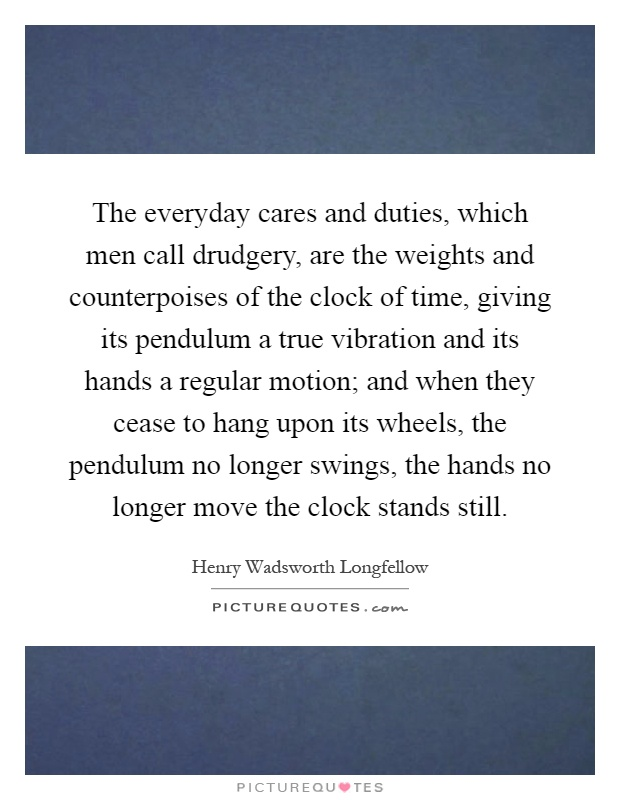 The everyday cares and duties, which men call drudgery, are the weights and counterpoises of the clock of time, giving its pendulum a true vibration and its hands a regular motion; and when they cease to hang upon its wheels, the pendulum no longer swings, the hands no longer move the clock stands still Picture Quote #1
