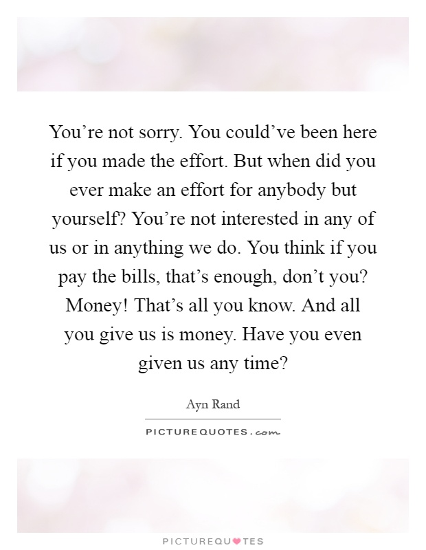 You're not sorry. You could've been here if you made the effort. But when did you ever make an effort for anybody but yourself? You're not interested in any of us or in anything we do. You think if you pay the bills, that's enough, don't you? Money! That's all you know. And all you give us is money. Have you even given us any time? Picture Quote #1