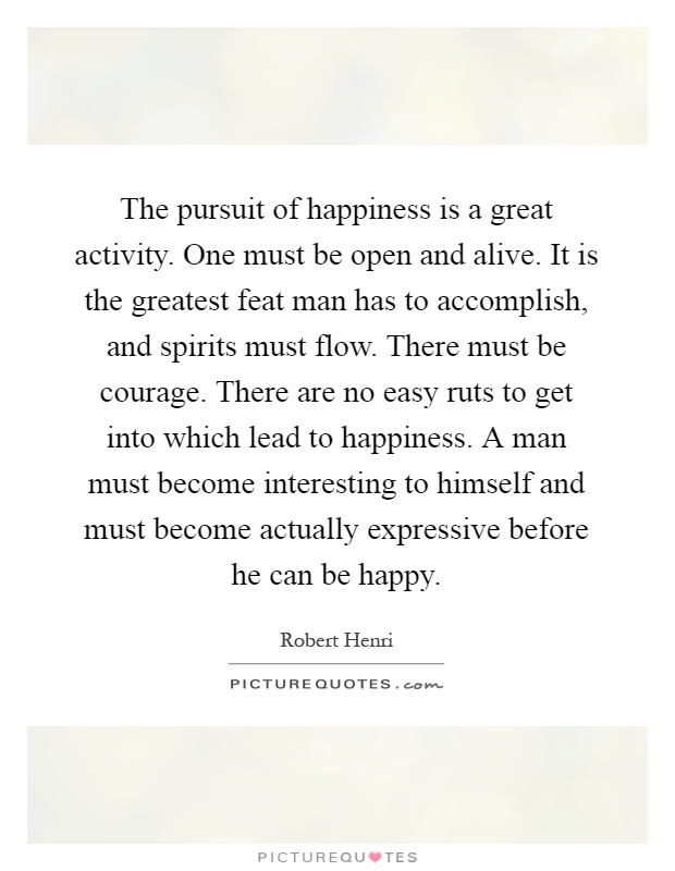 The pursuit of happiness is a great activity. One must be open and alive. It is the greatest feat man has to accomplish, and spirits must flow. There must be courage. There are no easy ruts to get into which lead to happiness. A man must become interesting to himself and must become actually expressive before he can be happy Picture Quote #1
