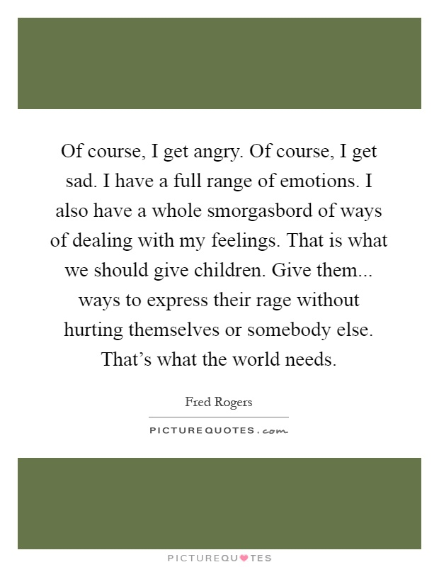 Of course, I get angry. Of course, I get sad. I have a full range of emotions. I also have a whole smorgasbord of ways of dealing with my feelings. That is what we should give children. Give them... ways to express their rage without hurting themselves or somebody else. That's what the world needs Picture Quote #1