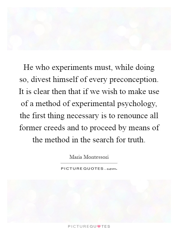 He who experiments must, while doing so, divest himself of every preconception. It is clear then that if we wish to make use of a method of experimental psychology, the first thing necessary is to renounce all former creeds and to proceed by means of the method in the search for truth Picture Quote #1