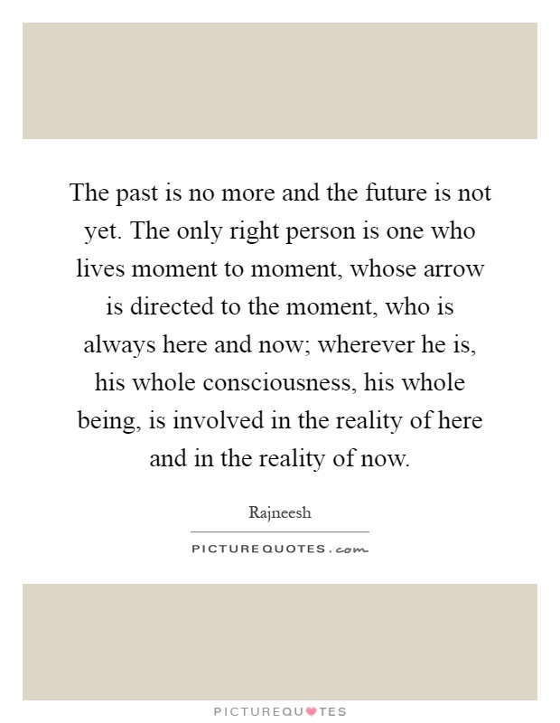 The past is no more and the future is not yet. The only right person is one who lives moment to moment, whose arrow is directed to the moment, who is always here and now; wherever he is, his whole consciousness, his whole being, is involved in the reality of here and in the reality of now Picture Quote #1