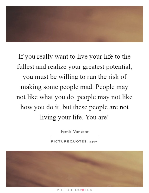 If you really want to live your life to the fullest and realize your greatest potential, you must be willing to run the risk of making some people mad. People may not like what you do, people may not like how you do it, but these people are not living your life. You are! Picture Quote #1