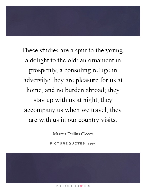 These studies are a spur to the young, a delight to the old: an ornament in prosperity, a consoling refuge in adversity; they are pleasure for us at home, and no burden abroad; they stay up with us at night, they accompany us when we travel, they are with us in our country visits Picture Quote #1