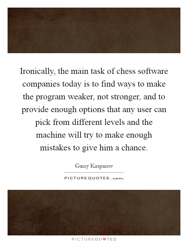 Ironically, the main task of chess software companies today is to find ways to make the program weaker, not stronger, and to provide enough options that any user can pick from different levels and the machine will try to make enough mistakes to give him a chance Picture Quote #1