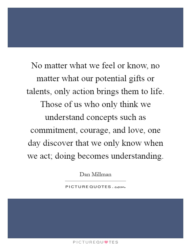 No matter what we feel or know, no matter what our potential gifts or talents, only action brings them to life. Those of us who only think we understand concepts such as commitment, courage, and love, one day discover that we only know when we act; doing becomes understanding Picture Quote #1