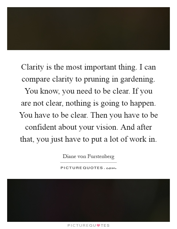 Clarity is the most important thing. I can compare clarity to pruning in gardening. You know, you need to be clear. If you are not clear, nothing is going to happen. You have to be clear. Then you have to be confident about your vision. And after that, you just have to put a lot of work in Picture Quote #1