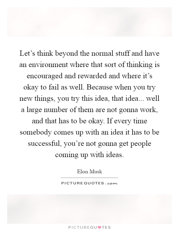 Let's think beyond the normal stuff and have an environment where that sort of thinking is encouraged and rewarded and where it's okay to fail as well. Because when you try new things, you try this idea, that idea... well a large number of them are not gonna work, and that has to be okay. If every time somebody comes up with an idea it has to be successful, you're not gonna get people coming up with ideas Picture Quote #1