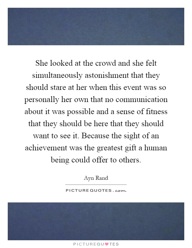 She looked at the crowd and she felt simultaneously astonishment that they should stare at her when this event was so personally her own that no communication about it was possible and a sense of fitness that they should be here that they should want to see it. Because the sight of an achievement was the greatest gift a human being could offer to others Picture Quote #1