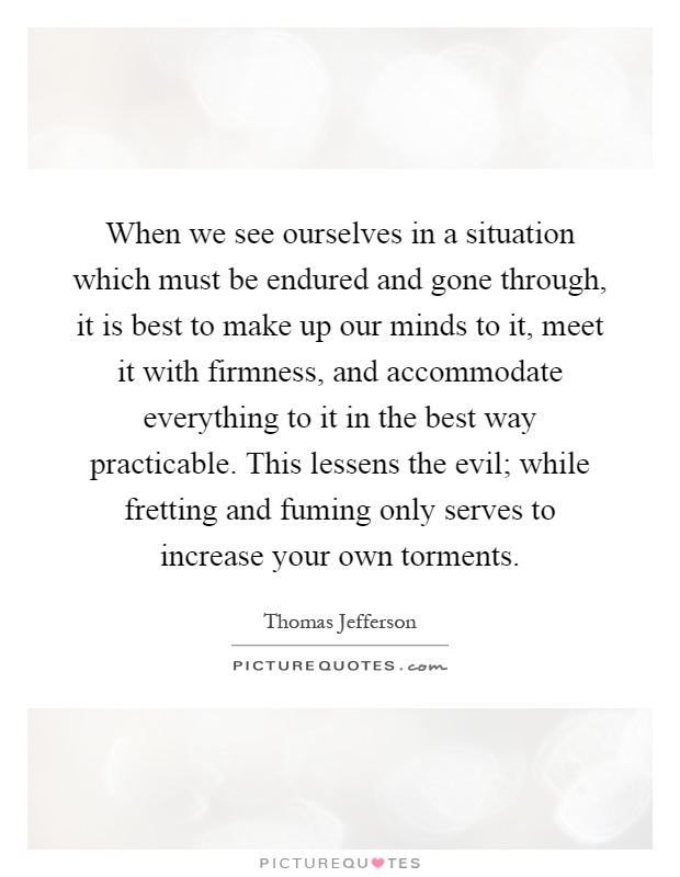 When we see ourselves in a situation which must be endured and gone through, it is best to make up our minds to it, meet it with firmness, and accommodate everything to it in the best way practicable. This lessens the evil; while fretting and fuming only serves to increase your own torments Picture Quote #1
