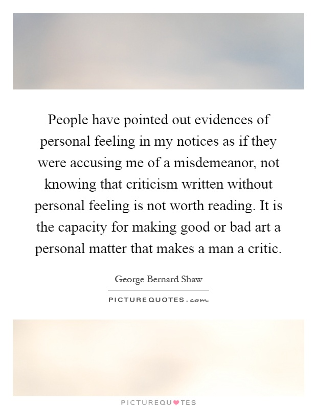 People have pointed out evidences of personal feeling in my notices as if they were accusing me of a misdemeanor, not knowing that criticism written without personal feeling is not worth reading. It is the capacity for making good or bad art a personal matter that makes a man a critic Picture Quote #1