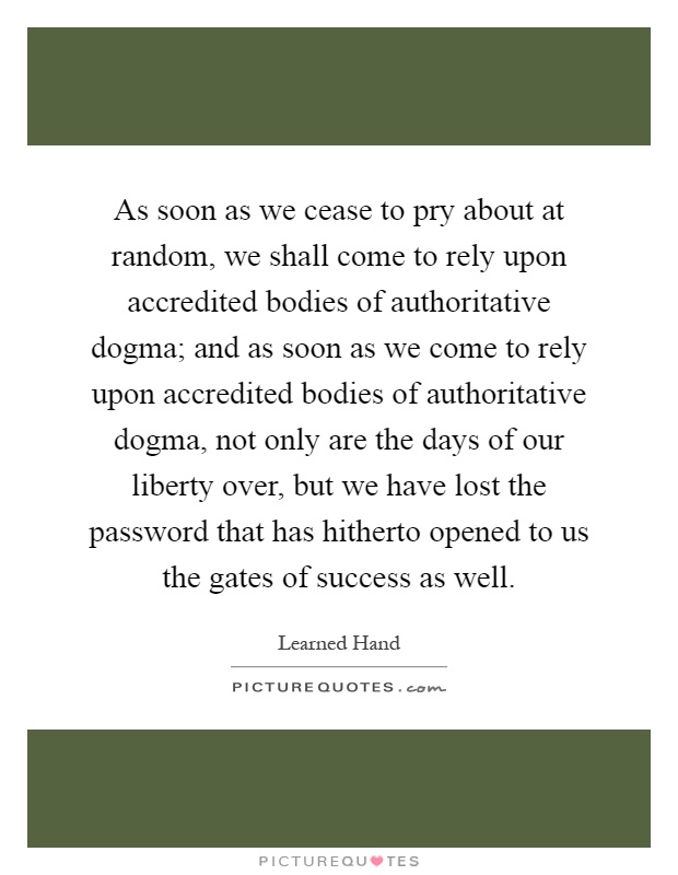 As soon as we cease to pry about at random, we shall come to rely upon accredited bodies of authoritative dogma; and as soon as we come to rely upon accredited bodies of authoritative dogma, not only are the days of our liberty over, but we have lost the password that has hitherto opened to us the gates of success as well Picture Quote #1