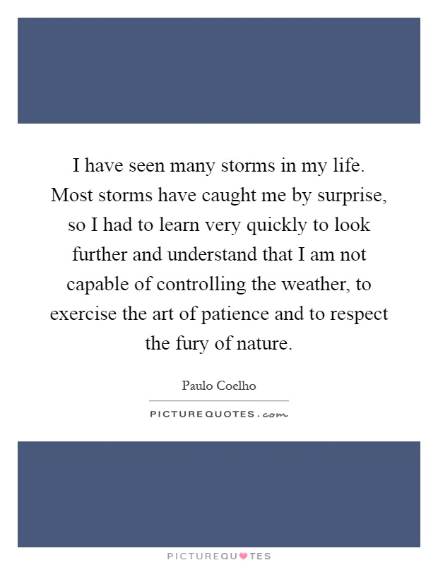 I have seen many storms in my life. Most storms have caught me by surprise, so I had to learn very quickly to look further and understand that I am not capable of controlling the weather, to exercise the art of patience and to respect the fury of nature Picture Quote #1