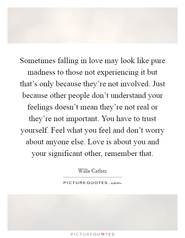 Sometimes falling in love may look like pure madness to those not experiencing it but that's only because they're not involved. Just because other people don't understand your feelings doesn't mean they're not real or they're not important. You have to trust yourself. Feel what you feel and don't worry about anyone else. Love is about you and your significant other, remember that Picture Quote #1