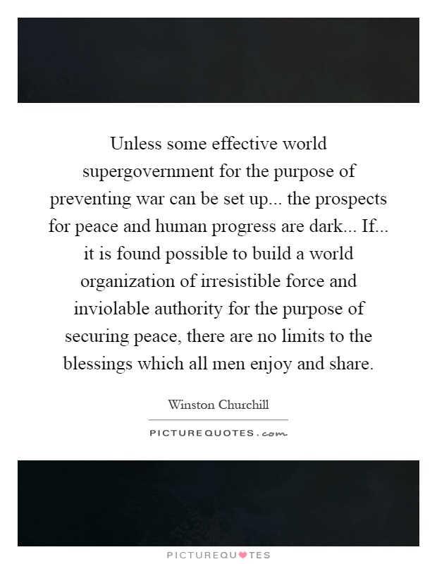 Unless some effective world supergovernment for the purpose of preventing war can be set up... the prospects for peace and human progress are dark... If... it is found possible to build a world organization of irresistible force and inviolable authority for the purpose of securing peace, there are no limits to the blessings which all men enjoy and share Picture Quote #1